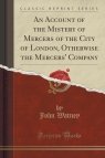 An Account of the Mistery of Mercers of the City of London, Otherwise the Mercers' Company (Classic Reprint)