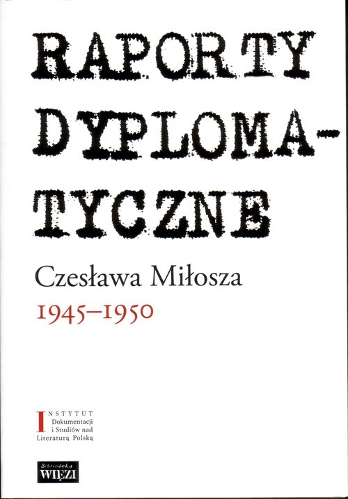 Raporty dyplomatyczne Czesława Miłosza 1945-1950 Miłosz Czesław