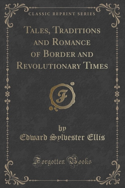 Tales, Traditions and Romance of Border and Revolutionary Times (Classic Reprint) Ellis Edward Sylvester