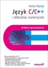 Język C/C++ i obliczenia numeryczne Krótkie wprowadzenie Matlak Michał