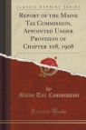 Report of the Maine Tax Commission, Appointed Under Provision of Chapter 108, 1908 (Classic Reprint)