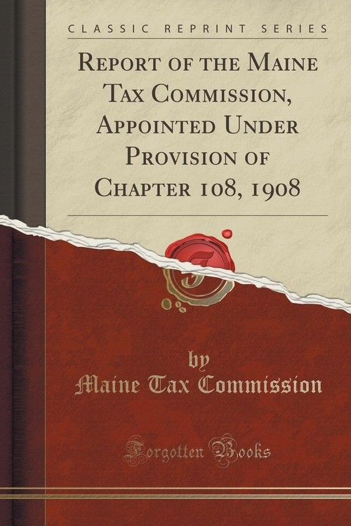 Report of the Maine Tax Commission, Appointed Under Provision of Chapter 108, 1908 (Classic Reprint) Commission Maine Tax