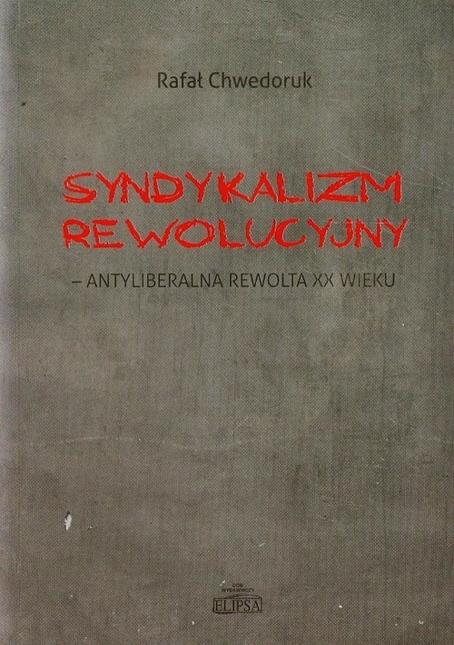 Syndykalizm rewolucyjny antyliberalna rewolta XX wieku Chwedoruk Rafał