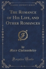 The Romance of His Life, and Other Romances (Classic Reprint)