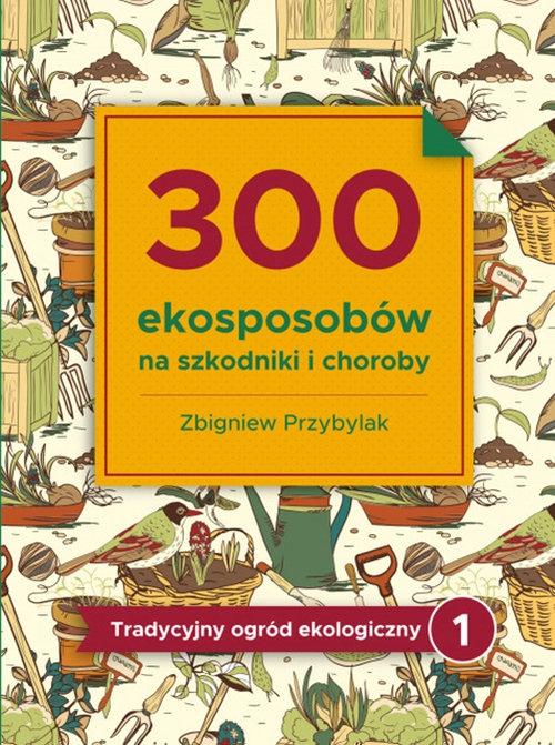300 ekosposobów na szkodniki i choroby Przybylak Zbigniew