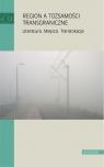 Region a tożsamości transgraniczne Literatura. miejsca. Translokacje red. Danuta Zawadzka, red. Małgorzata Mikołajczak, red. Katarzyna Sawicka-Mierzyńska