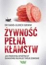 Żywność pełna kłamstw Jak przemysł spożywczy świadomie rujnuje Grimm Hans-Ulrich