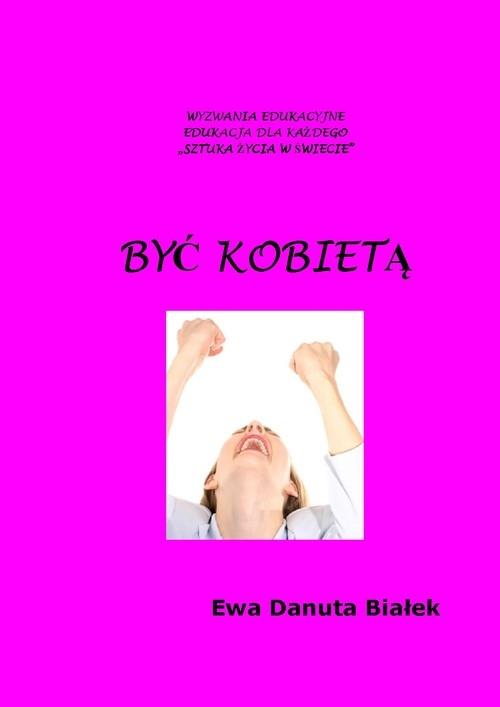 Być kobietą. Instrukcja obsługi siebie - Białek Ewa Danuta - książka