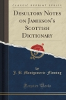 Desultory Notes on Jamieson's Scottish Dictionary (Classic Reprint) Montgomerie-Fleming J. B.
