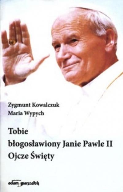 Tobie błogosławiony Janie Pawle II Ojcze Święty Zygmunt Kowalczuk, Maria Wypych
