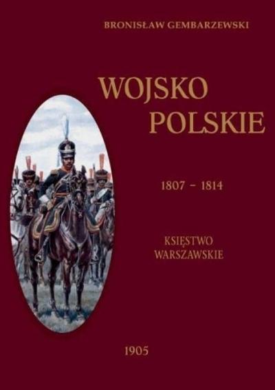 Wojsko Polskie 1807-1814 Tom 1 Księstwo Warszawskie Gembarzewski Bronisław