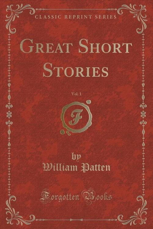 Great Short Stories, Vol. 1 (Classic Reprint) Patten William