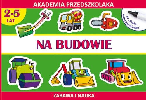 Na budowie. Akademia przedszkolaka 2-5 lat Paruszewska Joanna, Pawlicka Kamila