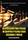 BEZPIECZEŃSTWO POLSKI W GEOPOLITYCZNEJ GRZE ZACHODU Z ROSJĄ. ANTOLOGIA Andrzej Zapałowski