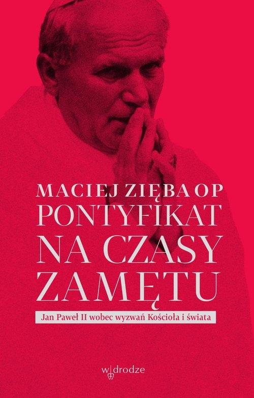 Pontyfikat na czasy zamętu. Jan Paweł II wobec wyzwań Kościoła i świata Zięba Maciej OP