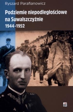 Podziemie niepodległościowe na Suwalszczyźnie 1944-1952 Parafianowicz Ryszard