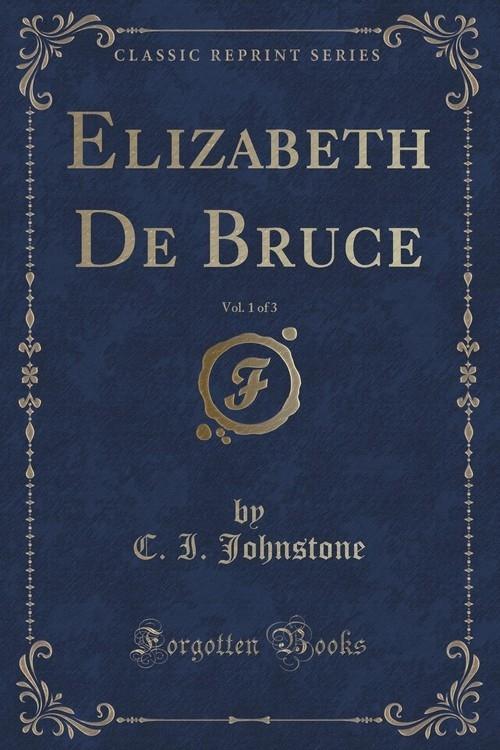 Elizabeth De Bruce, Vol. 1 of 3 (Classic Reprint) Johnstone C. I.