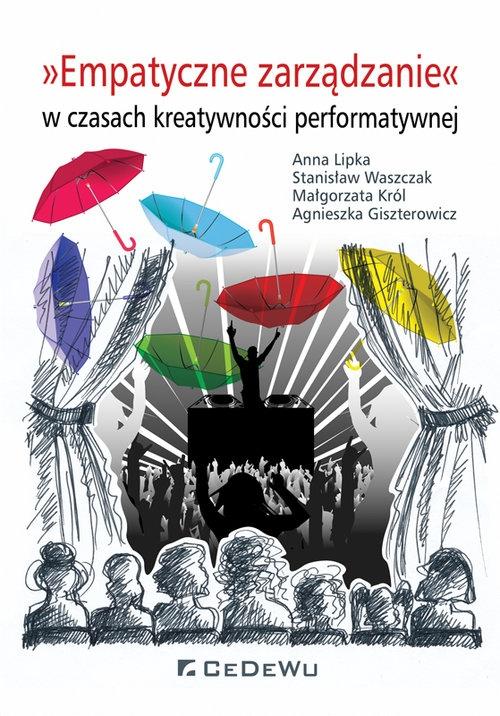 Empatyczne zarządzanie w czasach kreatywności performatywnej Lipka Anna, Waszczak Stanisław, Król Małgorzata, Giszterowicz Agnieszka