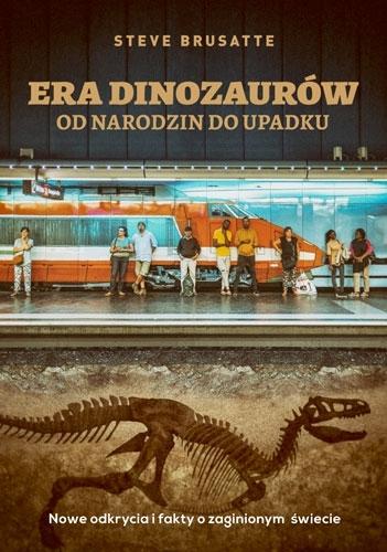Era dinozaurów - od narodzin do upadku. Nowe odkrycia i fakty o zaginionym świecie Steve Brusatte