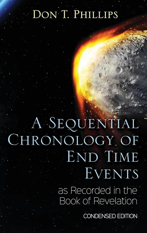 A Sequential Chronology Of End Time Events as Recorded in the Book of Revelation - Condensed Edition Phillips Don T.