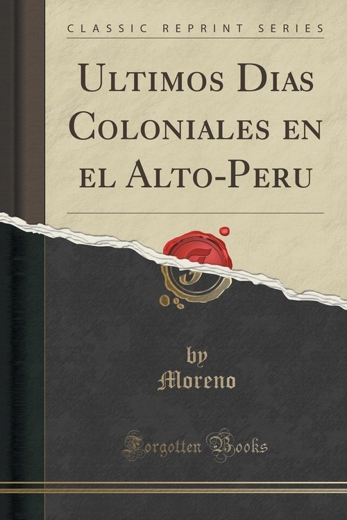 U?ltimos Di?as Coloniales en el Alto-Peru? (Classic Reprint) Moreno Moreno