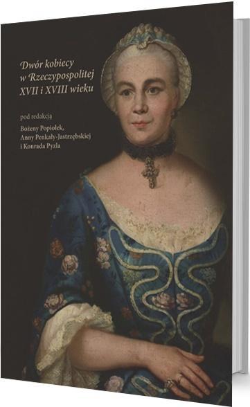 Dwór kobiecy w Rzeczypospolitej XVII i XVIII w. Bożen Popiołek, Ann Penkały-Jastrzębsa, Konrad Py