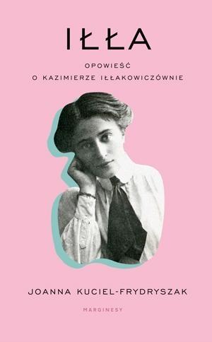 Iłła. Opowieść o Kazimierze Iłłakowiczównie Joanna Kuciel-Frydryszak