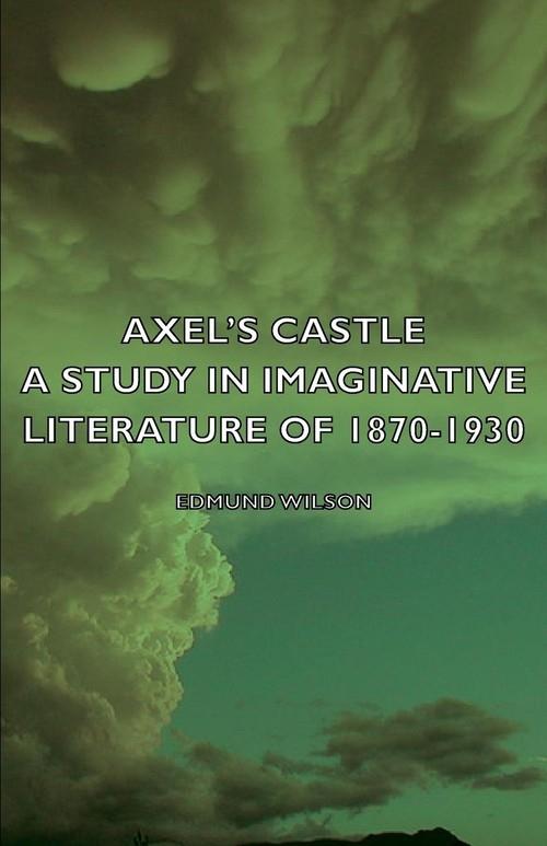 Axel's Castle - A Study in Imaginative Literature of 1870-1930 Wilson Edmund