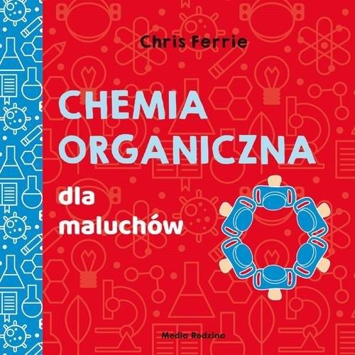 Uniwersytet malucha Chemia organiczna dla maluchów Ferrie Chris, Florance Cara