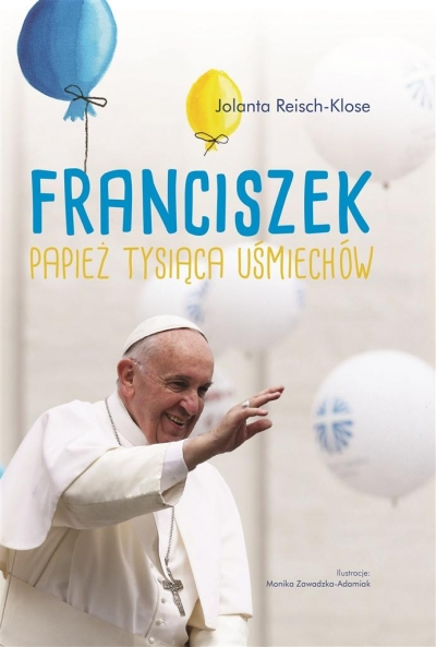 Franciszek. Papież tysiąca uśmiechów Jolanta Reisch- Klose