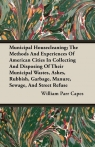 Municipal Housecleaning; The Methods And Experiences Of American Cities In Collecting And Disposing Of Their Municipal Wastes, Ashes, Rubbish, Garbage, Manure, Sewage, And Street Refuse