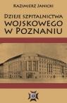 Dzieje szpitalnictwa wojskowego w Poznaniu Janicki Kazimierz