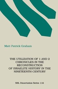 The Utilization of 1 and 2 Chronicles in the Reconstruction of Israelite History in the Nineteenth Century Graham M. Patrick