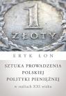 Sztuka prowadzenia polskiej polityki pieniężnej w realiach XXI wieku Łon Eryk
