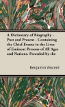 A Dictionary of Biography - Past and Present - Containing the Chief Events in the Lives of Eminent Persons of All Ages and Nations. Preceded by the