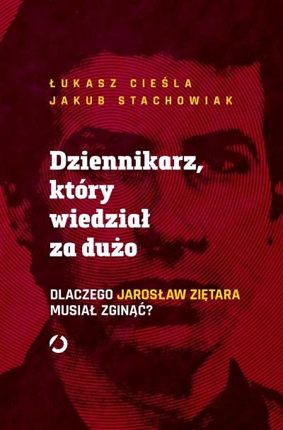 Dziennikarz, który wiedział za dużo. Dlaczego Jarosław Ziętara musiał zginąć? Łukasz Cieśla, Jakub Stachowiak