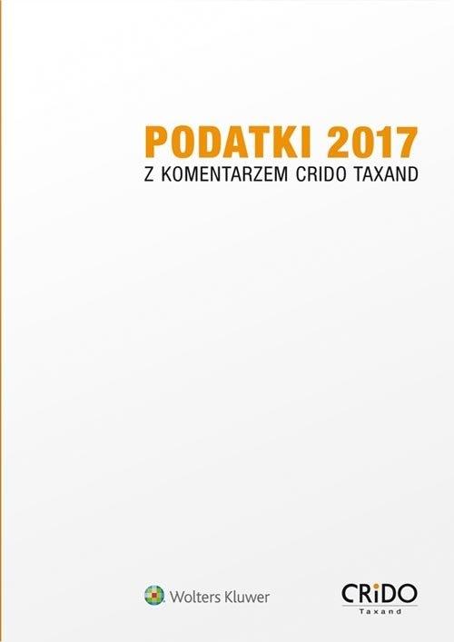 Podatki 2017 z komentarzem Crido Taxand Opracowanie zbiorowe