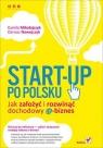 Start-up po polsku Jak założyć i rozwinąć dochodowy e-biznes Mikołajczyk Kamila, Nawojczyk Dariusz