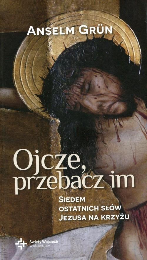 Ojcze przebacz im Siedem ostatnich słów Jezusa na krzyżu Grun Anselm