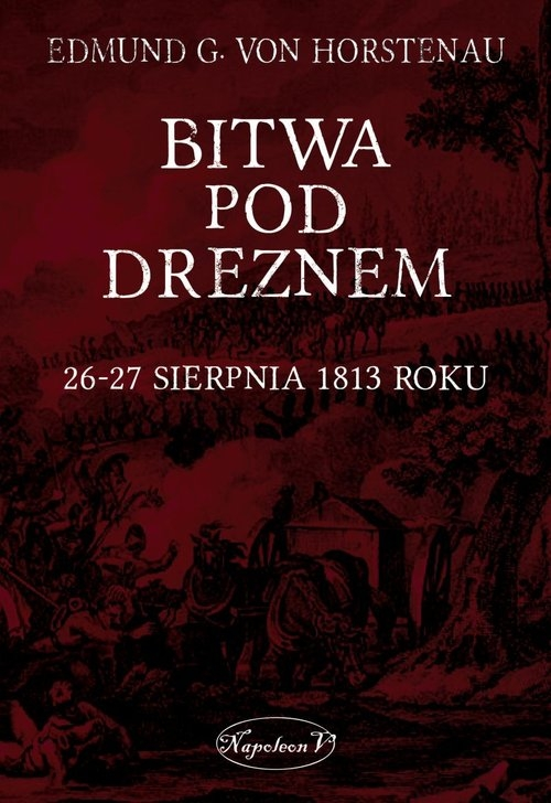 Bitwa pod Dreznem. 26-27 sierpnia 1813 roku Edmund G. von Horstenau
