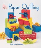 The New Paper Quilling: Creative Techniques for Scrapbooks, Cards, Home Accents & More Molly Smith Christensen