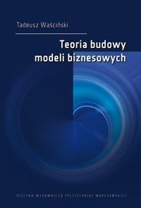 Teoria budowy modeli biznesowych Tadeusz Waściński