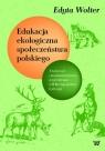 Edukacja ekologiczna społeczeństwa polskiego Z badań nad Wolter Edyta