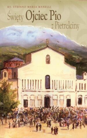 Święty Ojciec Pio z Pietrelciny Manelli Stefano Maria