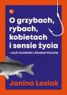 O grzybach, rybach, kobietach i sensie życia. czyli rozmówki z Alusiem Lesiak Janina