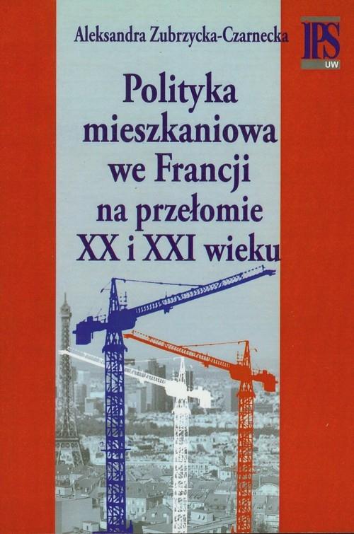 Polityka mieszkaniowa we Francji na przełomie XX i XXI wieku Zubrzycka-Czarnecka Aleksandra