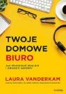 Twoje domowe biuro Jak pracować zdalnie i odnosić sukcesy Vanderkam Laura