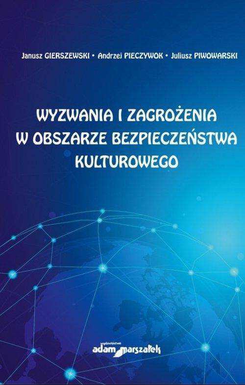 Wyzwania i zagrożenia w obszarze bezpieczeństwa kulturowego Gierszewski Janusz, Pieczywok Andrzej, Piwowarski Juliusz