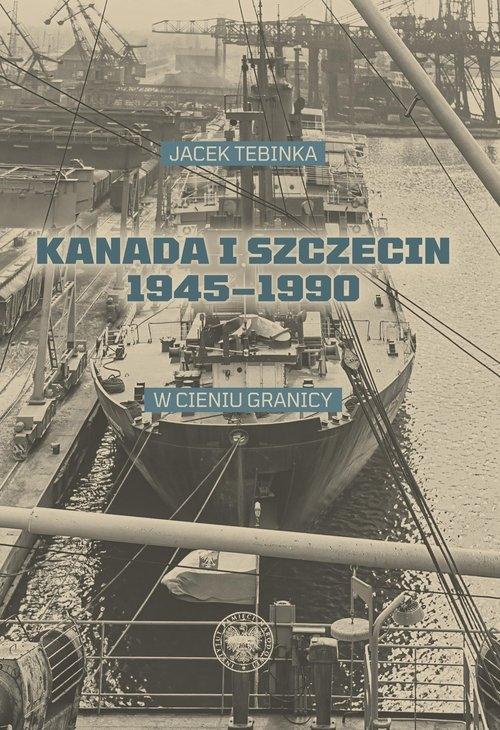 Kanada i Szczecin 1945-1990 Tebinka Jacek