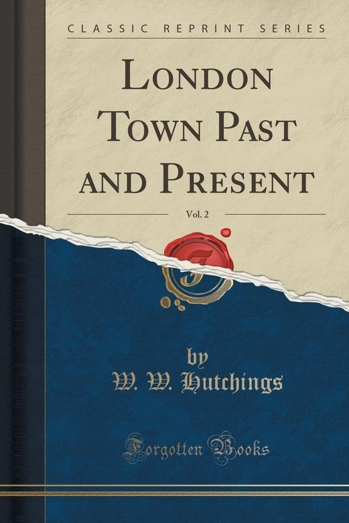 London Town Past and Present, Vol. 2 (Classic Reprint) Hutchings W. W.